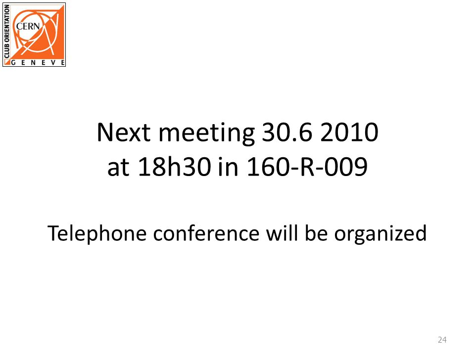 Next meeting 30.6 2010 at 18h30 in 160-R-009 Telephone conference will be organized 24
