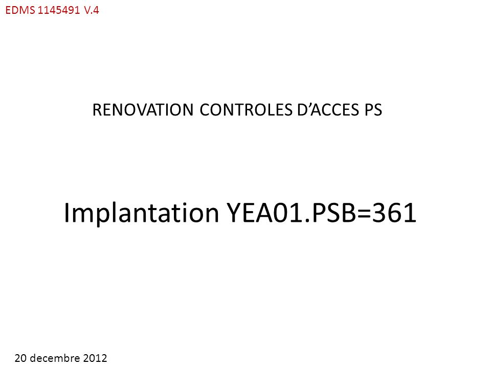 EDMS 1145491 V.4 RENOVATION CONTROLES DACCES PS Implantation YEA01.PSB=361 20 decembre 2012