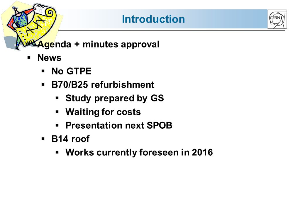 Introduction Agenda + minutes approval News No GTPE B70/B25 refurbishment Study prepared by GS Waiting for costs Presentation next SPOB B14 roof Works