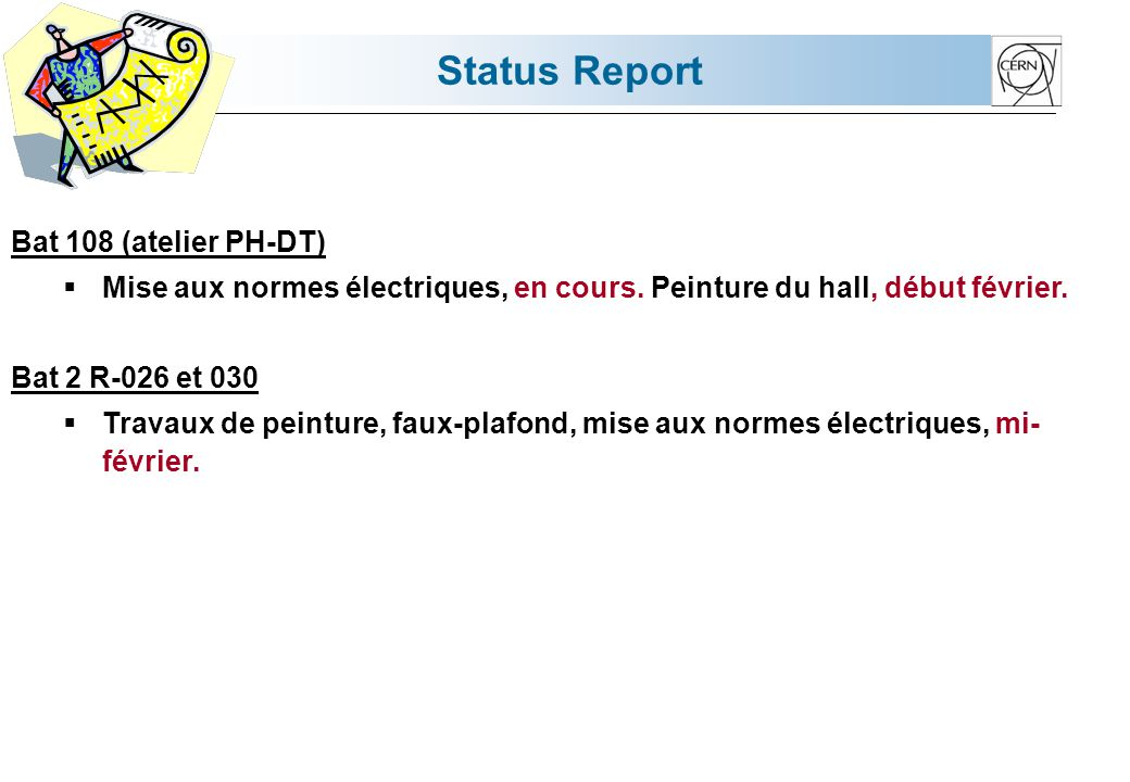 Status Report Bat 108 (atelier PH-DT) Mise aux normes électriques, en cours. Peinture du hall, début février. Bat 2 R-026 et 030 Travaux de peinture,