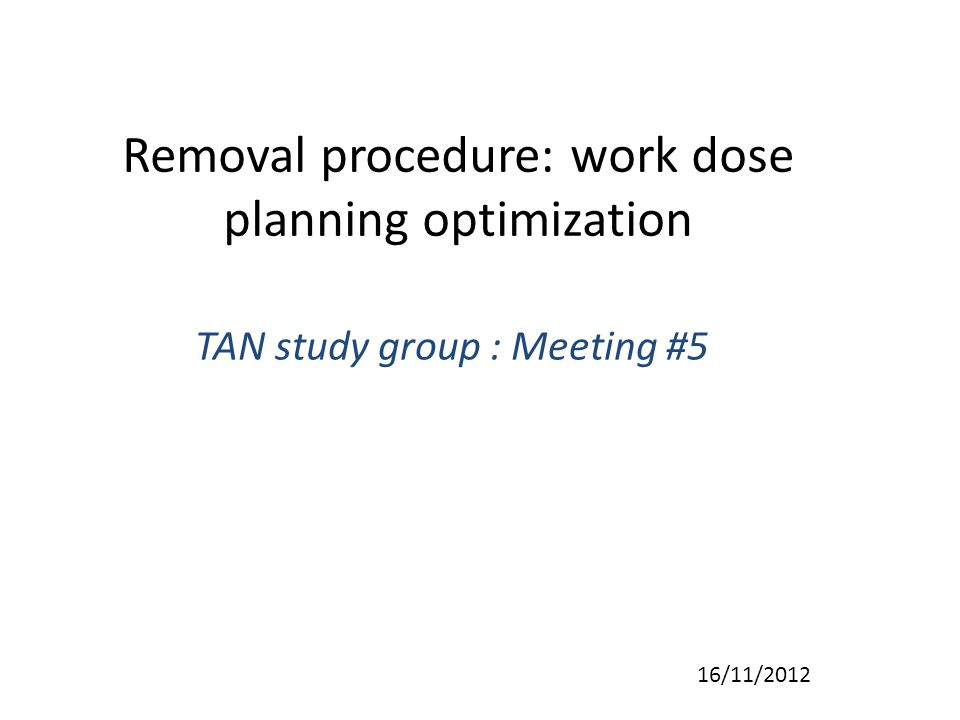 Removal procedure: work dose planning optimization TAN study group : Meeting #5 16/11/2012