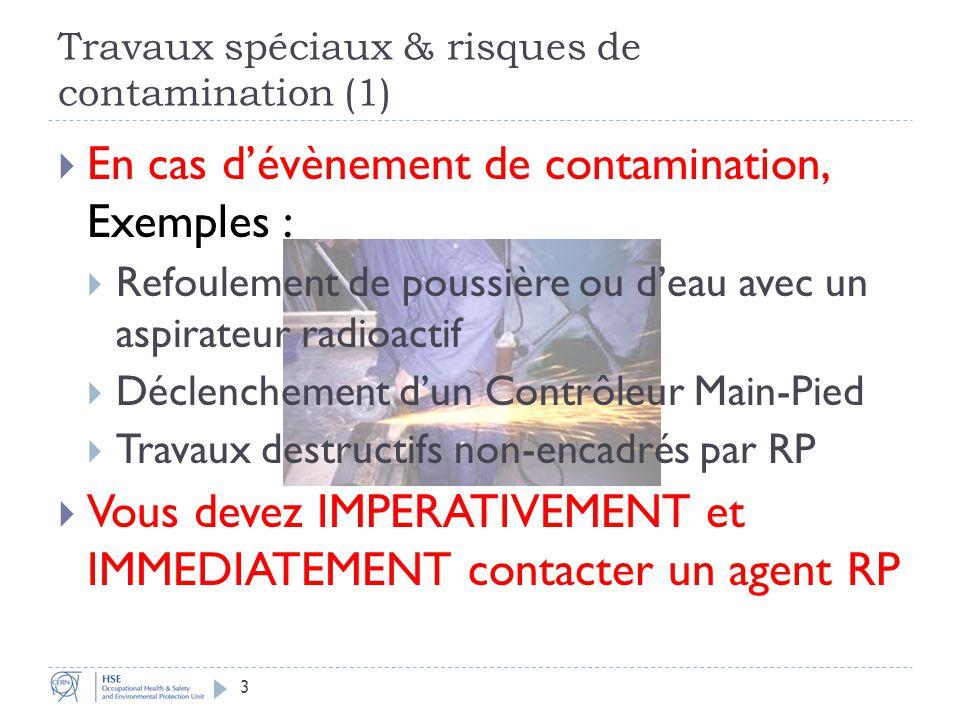 Travaux spéciaux & risques de contamination (1) En cas dévènement de contamination, Exemples : Refoulement de poussière ou deau avec un aspirateur radioactif Déclenchement dun Contrôleur Main-Pied Travaux destructifs non-encadrés par RP Vous devez IMPERATIVEMENT et IMMEDIATEMENT contacter un agent RP 3