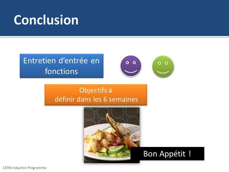 CERN Induction Programme Entretien dentrée en fonctions Objectifs à définir dans les 6 semaines Objectifs à définir dans les 6 semaines Bon Appétit !