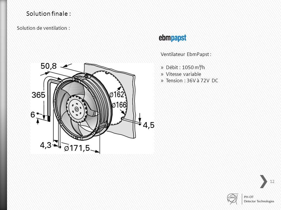 Solution de ventilation : Ventilateur EbmPapst : »Débit : 1050 m³/h »Vitesse variable »Tension : 36V à 72V DC 12 Solution finale :