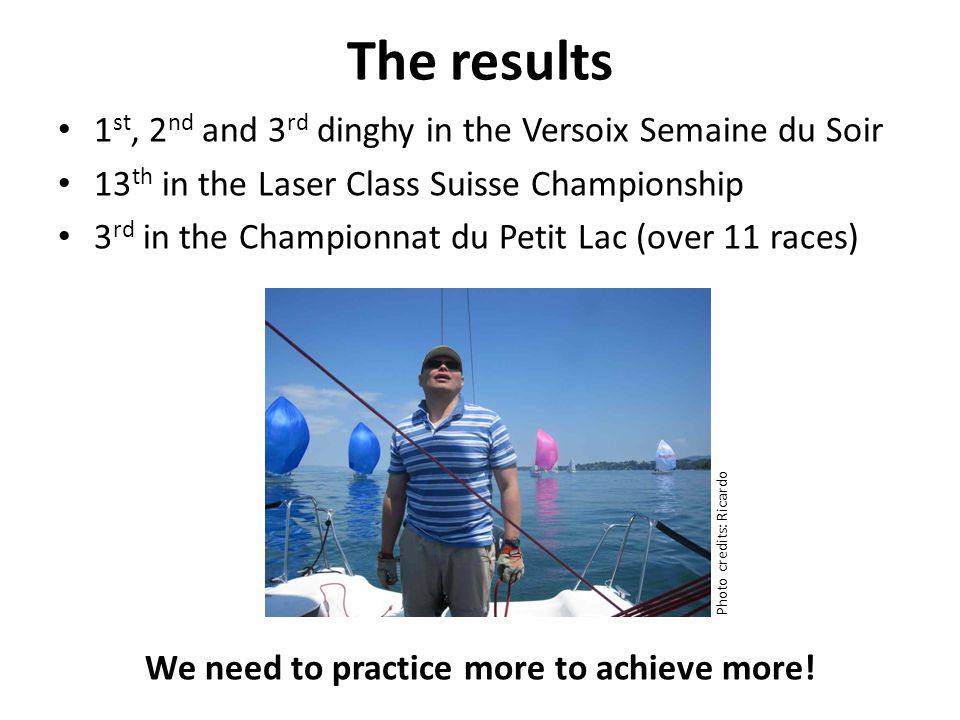 The results 1 st, 2 nd and 3 rd dinghy in the Versoix Semaine du Soir 13 th in the Laser Class Suisse Championship 3 rd in the Championnat du Petit Lac (over 11 races) We need to practice more to achieve more.