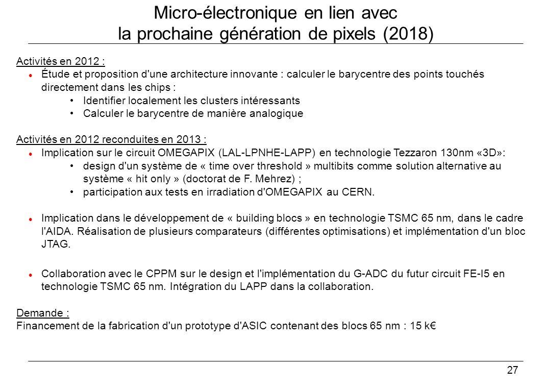 27 Micro-électronique en lien avec la prochaine génération de pixels (2018) Activités en 2012 : Étude et proposition d une architecture innovante : calculer le barycentre des points touchés directement dans les chips : Identifier localement les clusters intéressants Calculer le barycentre de manière analogique Activités en 2012 reconduites en 2013 : Implication sur le circuit OMEGAPIX (LAL-LPNHE-LAPP) en technologie Tezzaron 130nm «3D»: design d un système de « time over threshold » multibits comme solution alternative au système « hit only » (doctorat de F.
