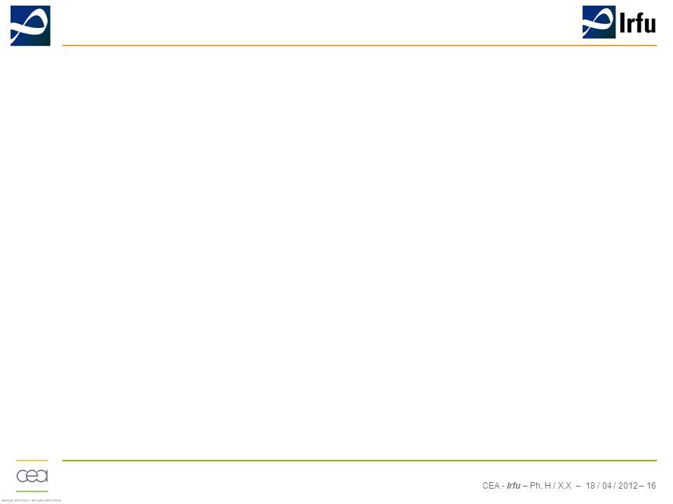 CEA - Irfu – Ph, H / X,X – 18 / 04 / 2012 – 16