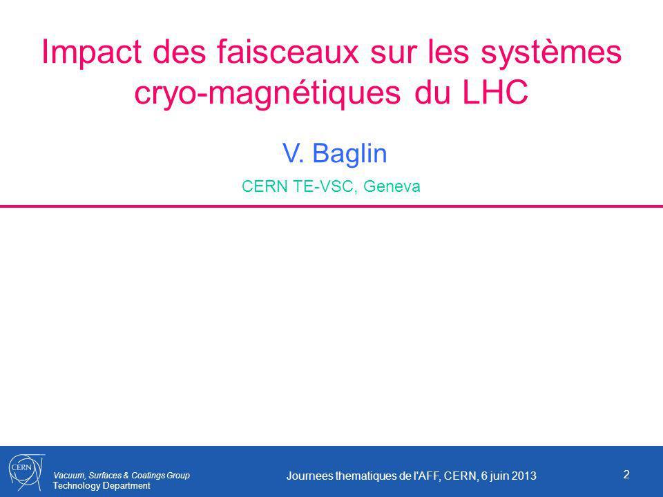 Vacuum, Surfaces & Coatings Group Technology Department Impact des faisceaux sur les systèmes cryo-magnétiques du LHC V. Baglin CERN TE-VSC, Geneva 2