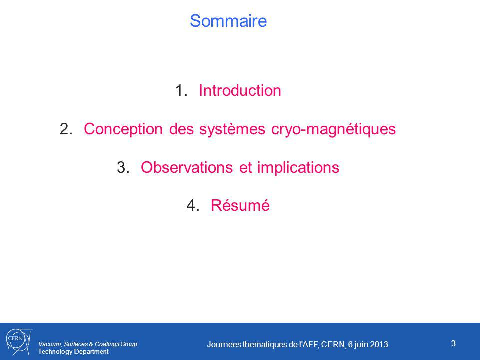 Vacuum, Surfaces & Coatings Group Technology Department 3 Journees thematiques de l AFF, CERN, 6 juin 2013 Sommaire 1.Introduction 2.Conception des systèmes cryo-magnétiques 3.Observations et implications 4.Résumé