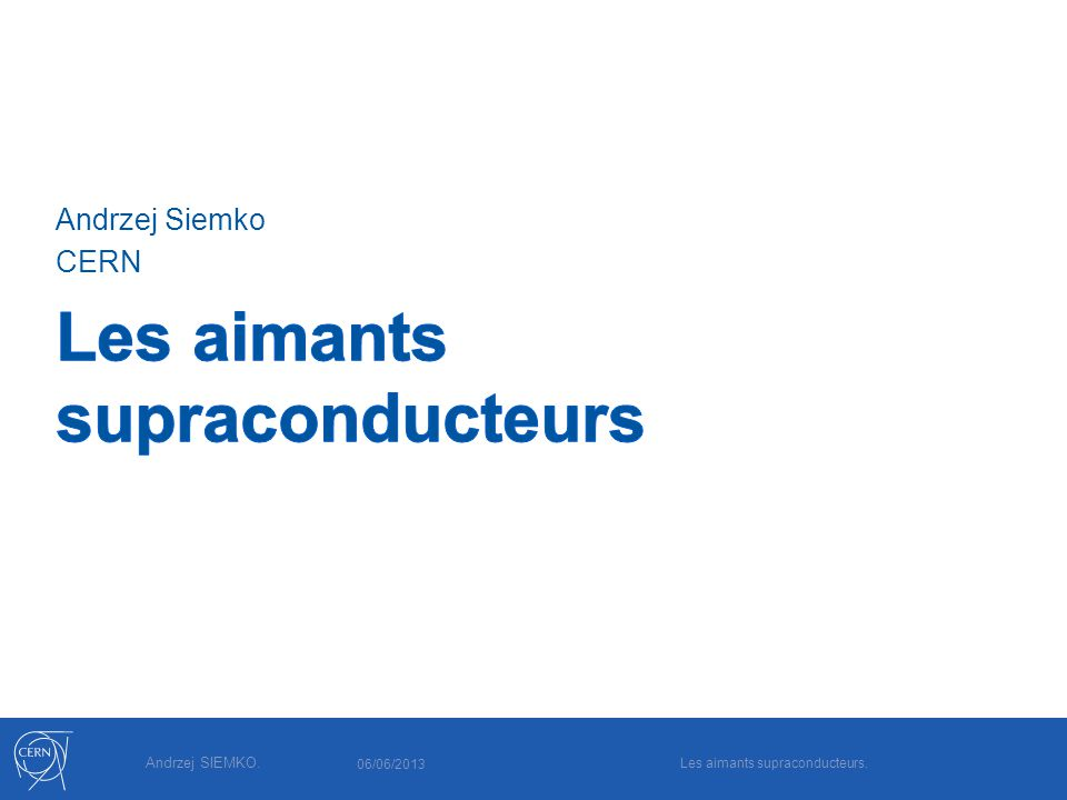 Andrzej SIEMKO. Andrzej Siemko CERN 06/06/2013 Les aimants supraconducteurs.