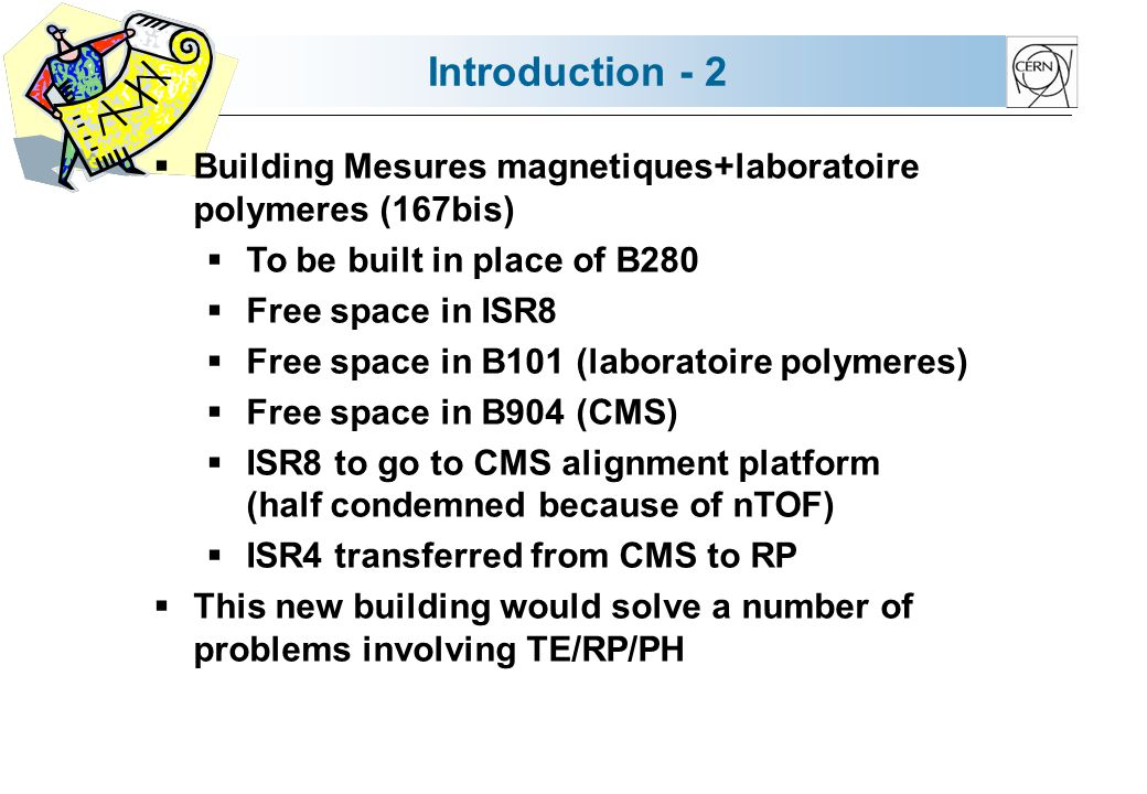 Introduction - 2 Building Mesures magnetiques+laboratoire polymeres (167bis) To be built in place of B280 Free space in ISR8 Free space in B101 (laboratoire polymeres) Free space in B904 (CMS) ISR8 to go to CMS alignment platform (half condemned because of nTOF) ISR4 transferred from CMS to RP This new building would solve a number of problems involving TE/RP/PH