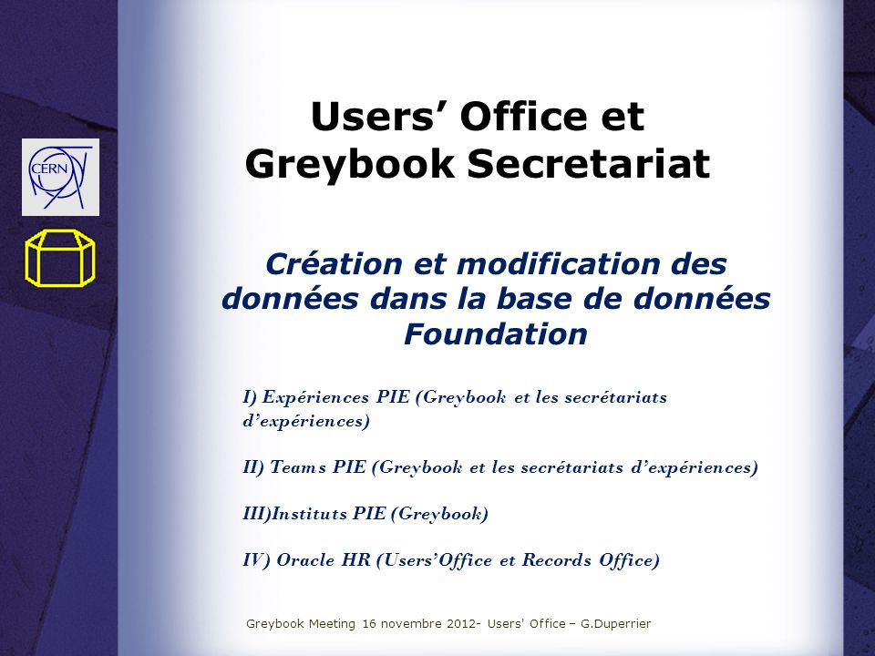 Users Office et Greybook Secretariat Création et modification des données dans la base de données Foundation I) Expériences PIE (Greybook et les secrétariats dexpériences) II) Teams PIE (Greybook et les secrétariats dexpériences) III)Instituts PIE (Greybook) IV) Oracle HR (UsersOffice et Records Office) Greybook Meeting 16 novembre 2012- Users Office – G.Duperrier