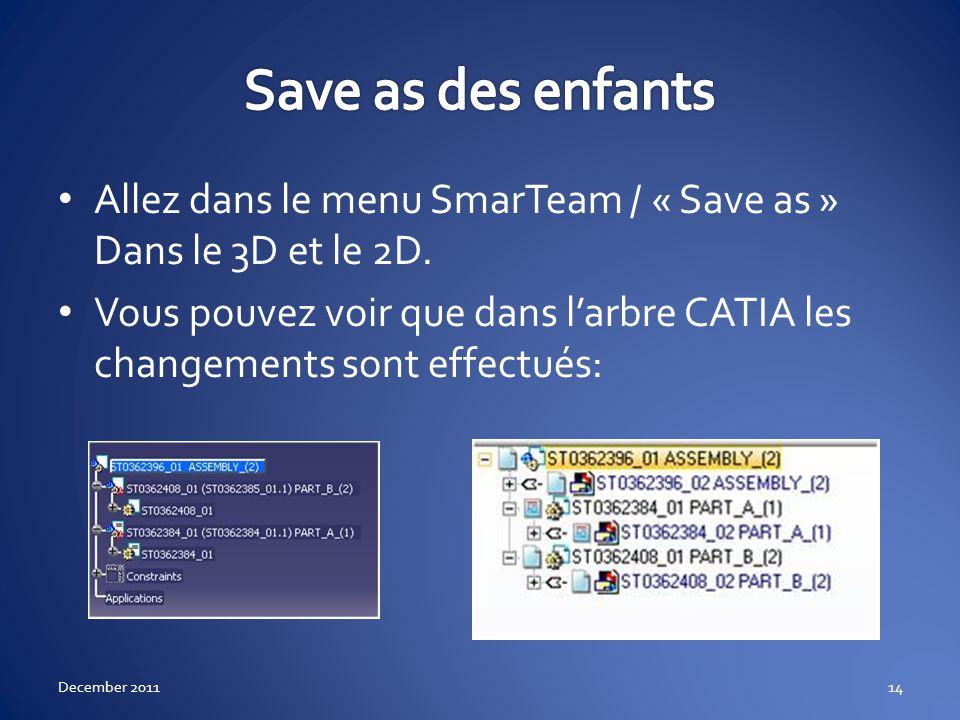Allez dans le menu SmarTeam / « Save as » Dans le 3D et le 2D. Vous pouvez voir que dans larbre CATIA les changements sont effectués: December 201114