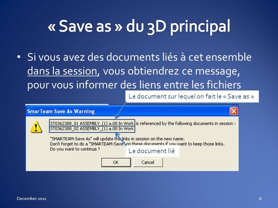 Cela signifie qu en session, lorsque vous dupliquez le 3D (« Save as »), il y a un ou plusieurs documents qui sont liés à ce 3D (le 2D dans cet exemple) Catia vous conseille de sauvegarder aussi le 2D pour qu il pointe vers le NOUVEAU 3D Si vous souhaitez, il convient alors de faire aussi un « Save as » du 2D Si vous ne le voulez pas, il vous suffit de copier seulement le 3D December 20117