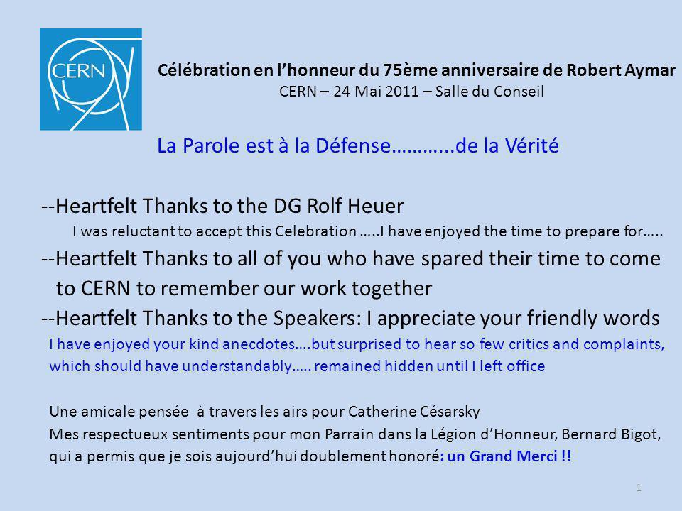 Célébration en lhonneur du 75ème anniversaire de Robert Aymar CERN – 24 Mai 2011 – Salle du Conseil La Parole est à la Défense………...de la Vérité --Heartfelt Thanks to the DG Rolf Heuer I was reluctant to accept this Celebration …..I have enjoyed the time to prepare for…..