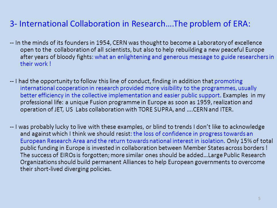 3- International Collaboration in Research….The problem of ERA: -- In the minds of its founders in 1954, CERN was thought to become a Laboratory of excellence open to the collaboration of all scientists, but also to help rebuilding a new peaceful Europe after years of bloody fights: what an enlightening and generous message to guide researchers in their work .