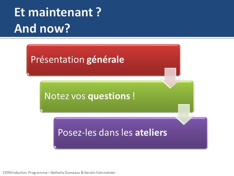 Présentation généraleNotez vos questions !Posez-les dans les ateliers CERN Induction Programme – Nathalie Dumeaux & Kerstin Fuhrmeister