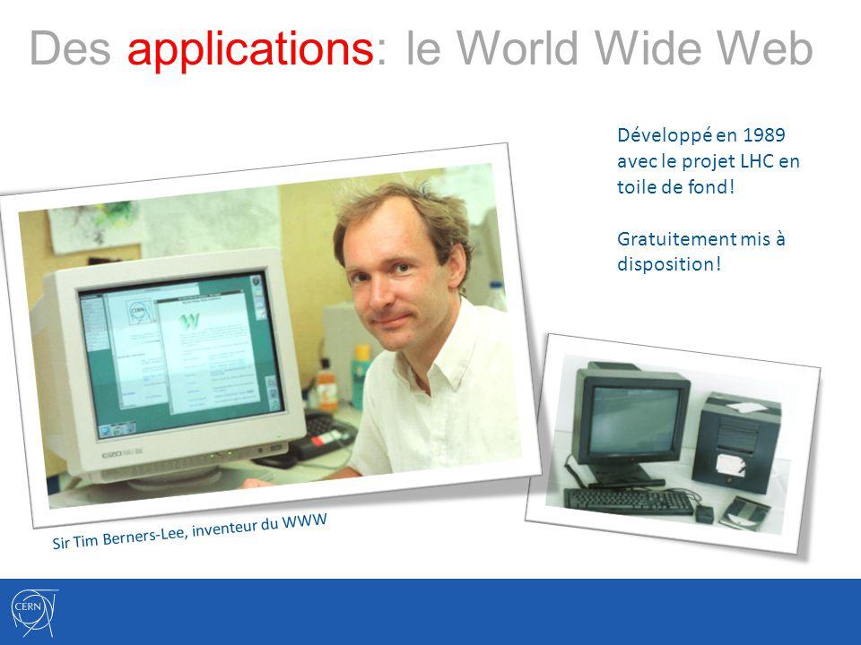 Des applications: le World Wide Web Développé en 1989 avec le projet LHC en toile de fond! Gratuitement mis à disposition! Sir Tim Berners-Lee, invent
