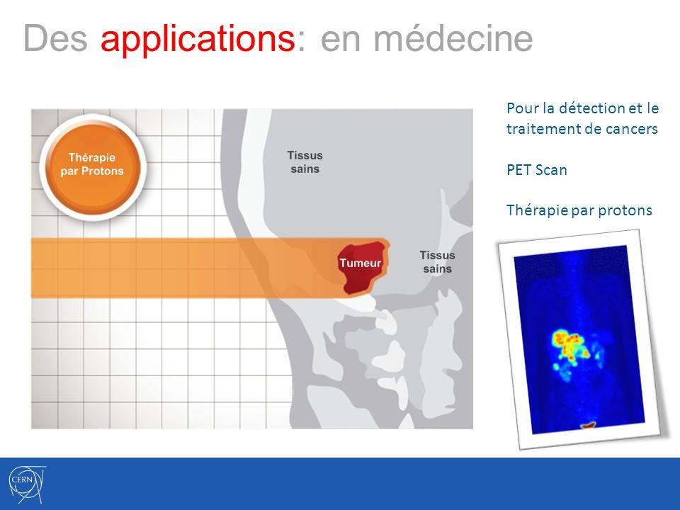 Des applications: en médecine Pour la détection et le traitement de cancers PET Scan Thérapie par protons