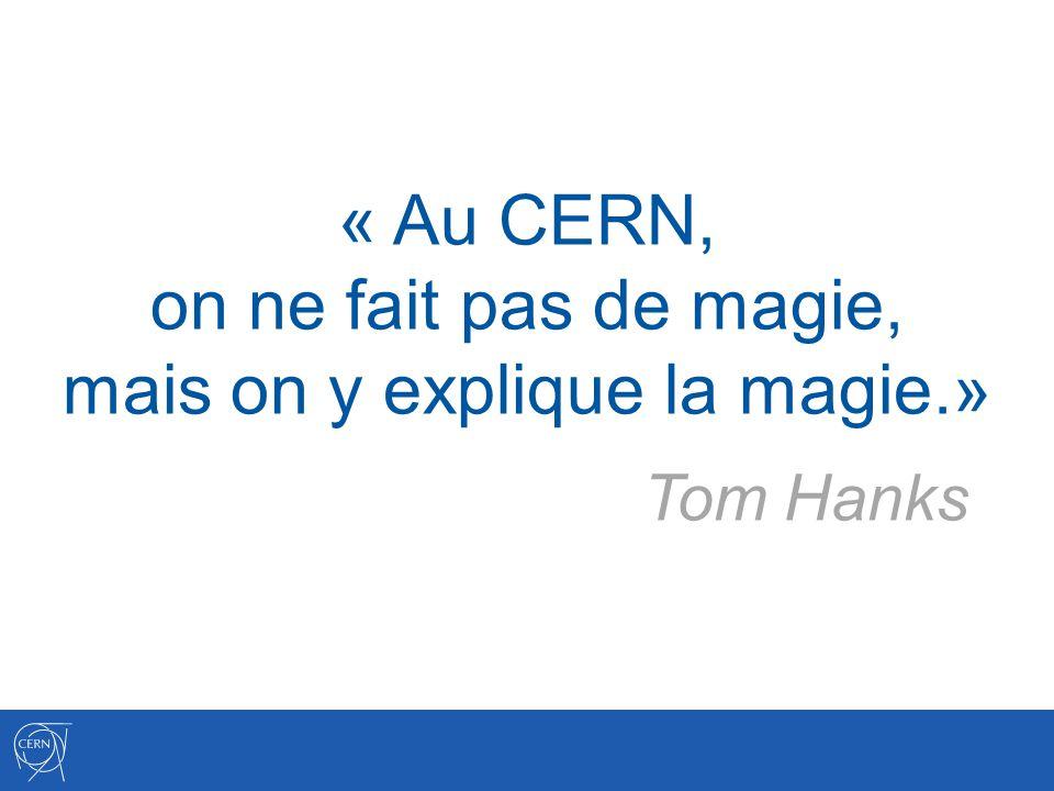 « Au CERN, on ne fait pas de magie, mais on y explique la magie.» Tom Hanks