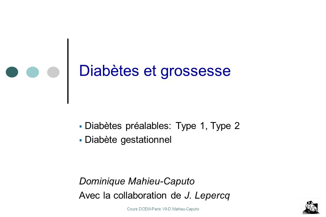 Cours DCEM-Paris VII-D.Mahieu-Caputo Diabètes et grossesse Diabètes préalables: Type 1, Type 2 Diabète gestationnel Dominique Mahieu-Caputo Avec la co