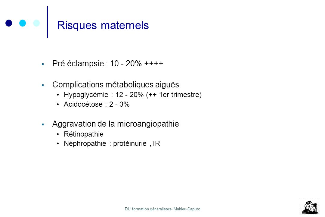 DU formation généralistes- Mahieu-Caputo Risques maternels Pré éclampsie : 10 - 20% ++++ Complications métaboliques aiguës Hypoglycémie : 12 - 20% (++
