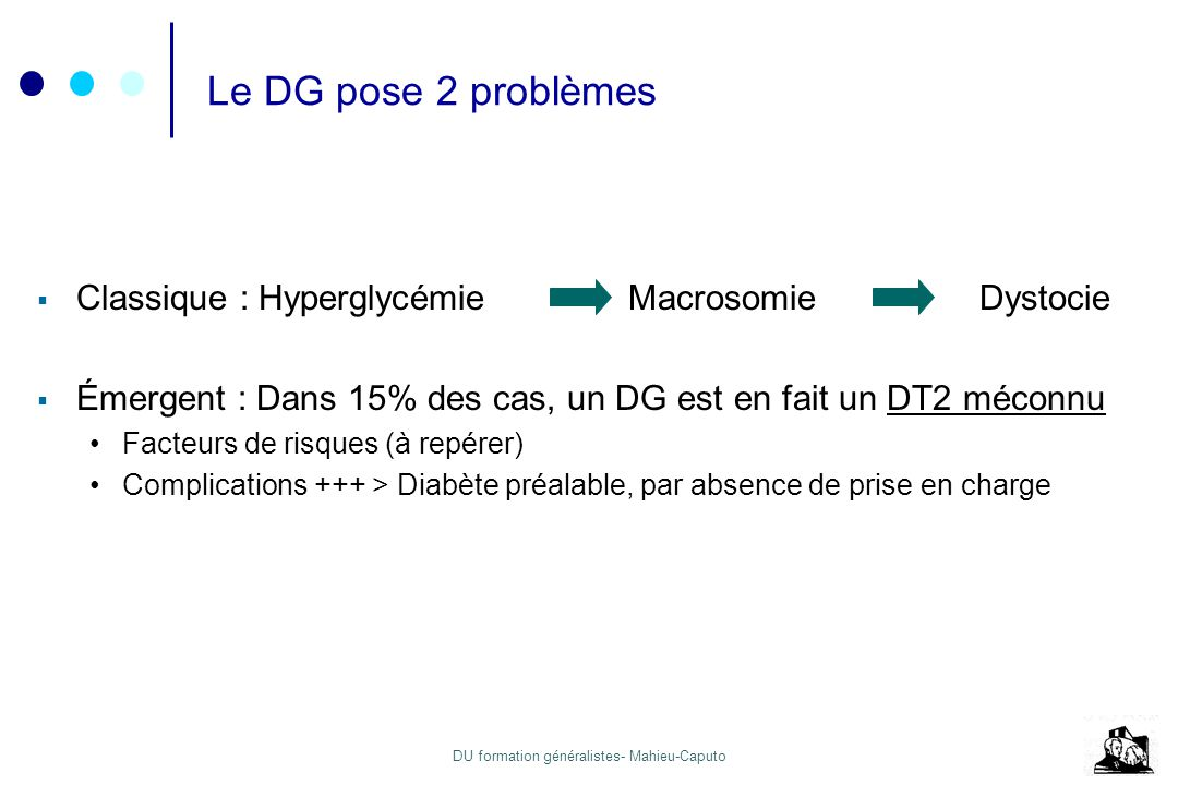 DU formation généralistes- Mahieu-Caputo Le DG pose 2 problèmes Classique : Hyperglycémie MacrosomieDystocie Émergent : Dans 15% des cas, un DG est en