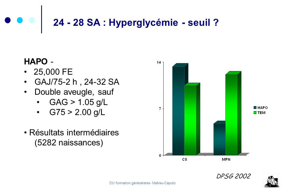 DU formation généralistes- Mahieu-Caputo 24 - 28 SA : Hyperglycémie - seuil ? HAPO - 25,000 FE GAJ/75-2 h, 24-32 SA Double aveugle, sauf GAG > 1.05 g/
