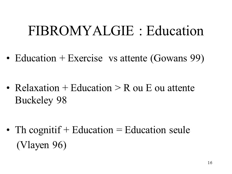 16 FIBROMYALGIE : Education Education + Exercise vs attente (Gowans 99) Relaxation + Education > R ou E ou attente Buckeley 98 Th cognitif + Education = Education seule (Vlayen 96)