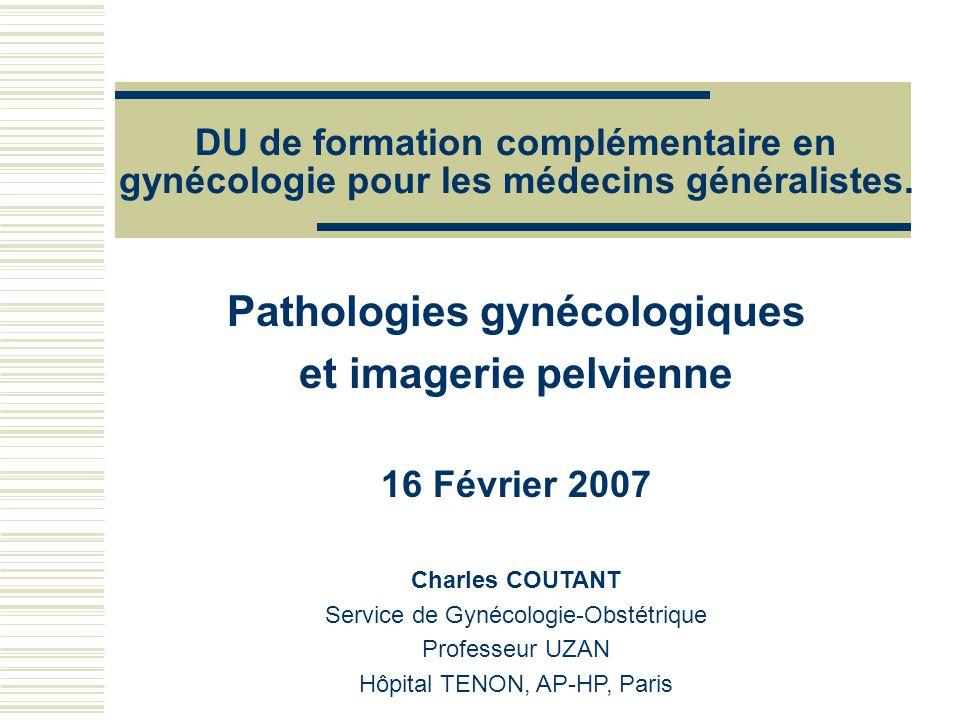 DU de formation complémentaire en gynécologie pour les médecins généralistes. Pathologies gynécologiques et imagerie pelvienne 16 Février 2007 Charles