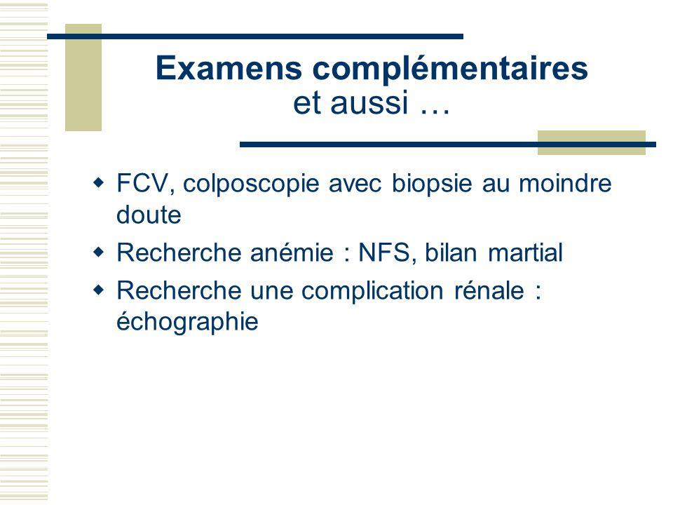 Examens complémentaires et aussi … FCV, colposcopie avec biopsie au moindre doute Recherche anémie : NFS, bilan martial Recherche une complication rénale : échographie