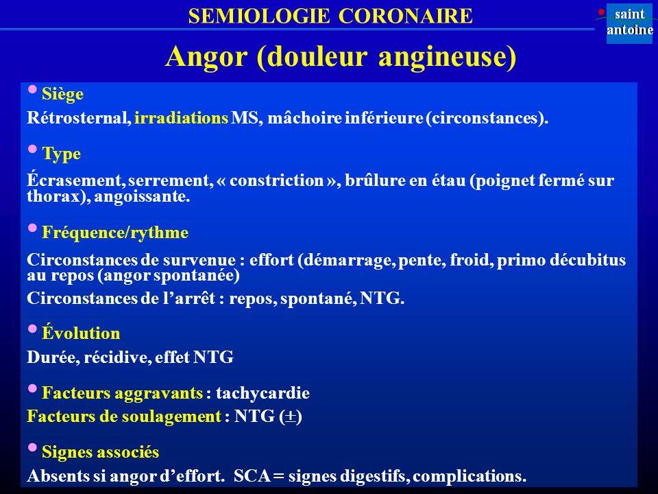 Angor (douleur angineuse) Siège Rétrosternal, irradiations MS, mâchoire inférieure (circonstances). Type Écrasement, serrement, « constriction », brûl