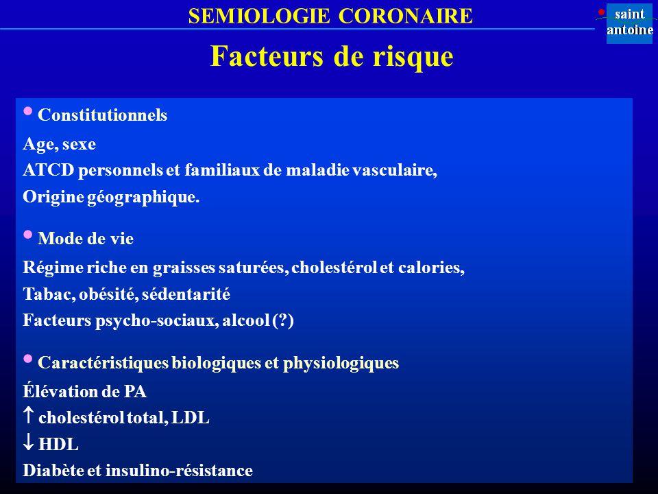 SEMIOLOGIE CORONAIRE Facteurs de risque Constitutionnels Age, sexe ATCD personnels et familiaux de maladie vasculaire, Origine géographique. Mode de v
