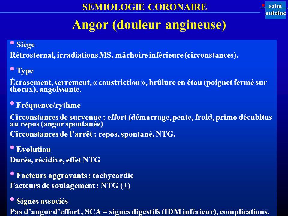 SEMIOLOGIE CORONAIRE Angor (douleur angineuse) Siège Rétrosternal, irradiations MS, mâchoire inférieure (circonstances). Type Écrasement, serrement, «