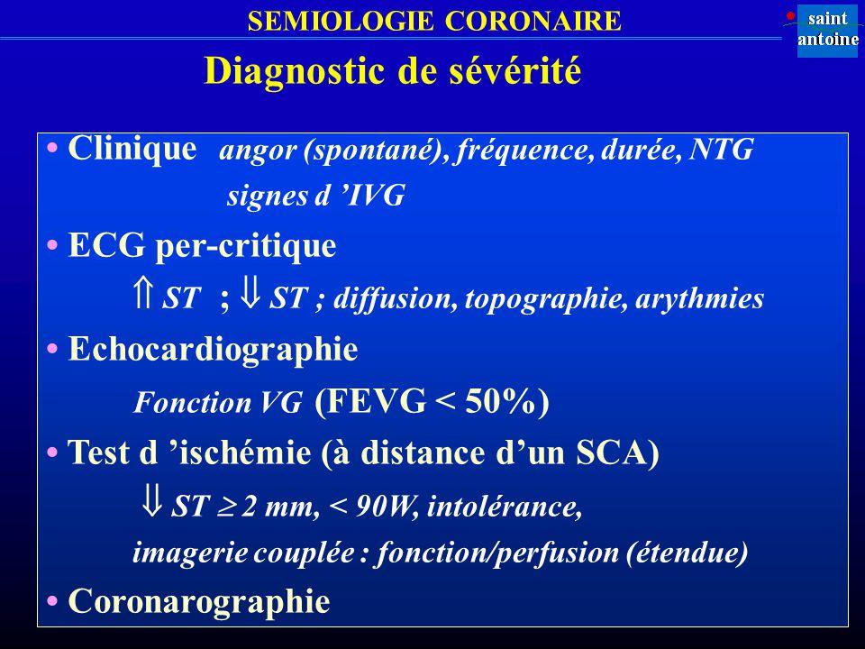 SEMIOLOGIE CORONAIRE Diagnostic de sévérité Clinique angor (spontané), fréquence, durée, NTG signes d IVG ECG per-critique ST ; ST ; diffusion, topogr
