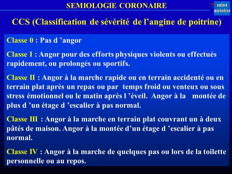 SEMIOLOGIE CORONAIRE CCS (Classification de sévérité de langine de poitrine) Classe 0 : Pas d angor Classe I : Angor pour des efforts physiques violen