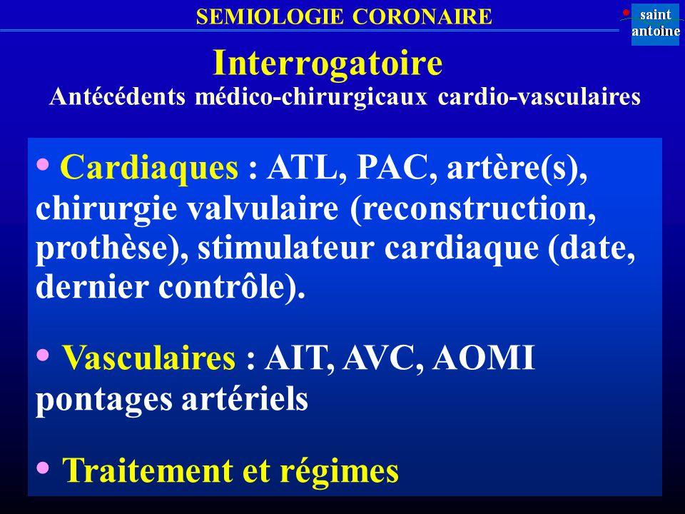 SEMIOLOGIE CORONAIRE Interrogatoire Antécédents médico-chirurgicaux cardio-vasculaires Cardiaques : ATL, PAC, artère(s), chirurgie valvulaire (reconst