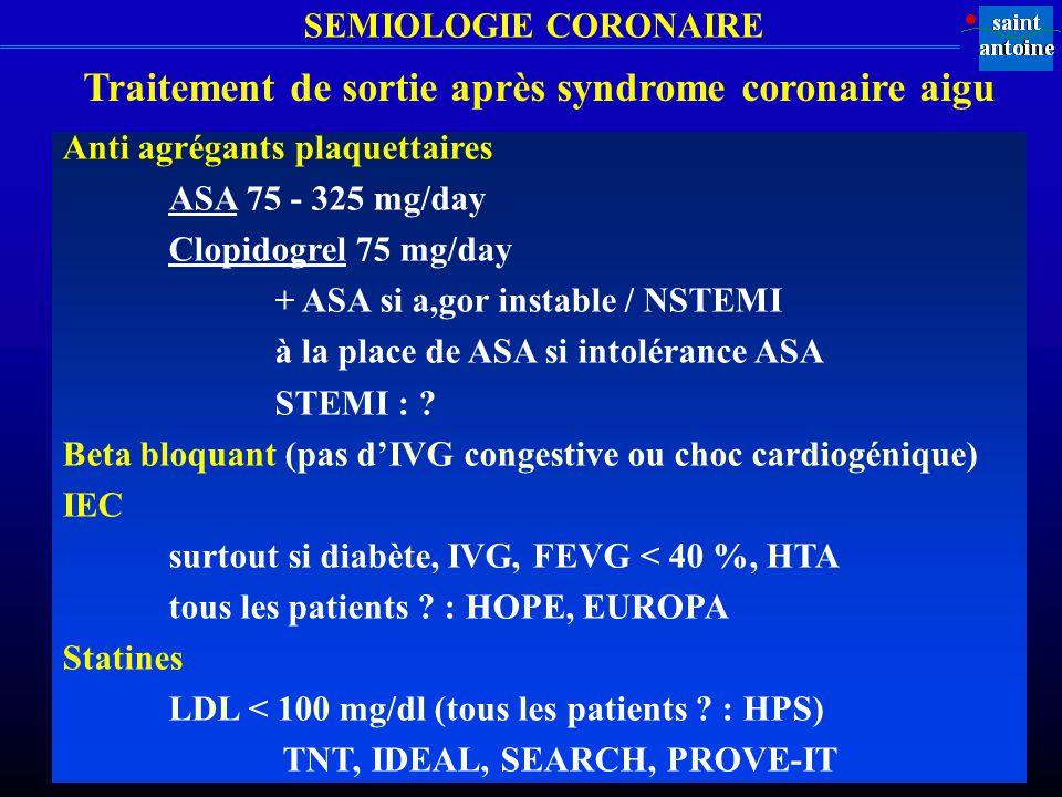 SEMIOLOGIE CORONAIRE Traitement de sortie après syndrome coronaire aigu Anti agrégants plaquettaires ASA 75 - 325 mg/day Clopidogrel 75 mg/day + ASA s