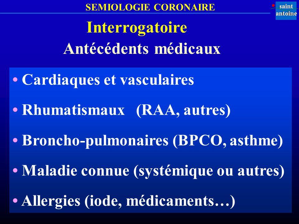 Interrogatoire Antécédents médicaux Cardiaques et vasculaires Rhumatismaux (RAA, autres) Broncho-pulmonaires (BPCO, asthme) Maladie connue (systémique