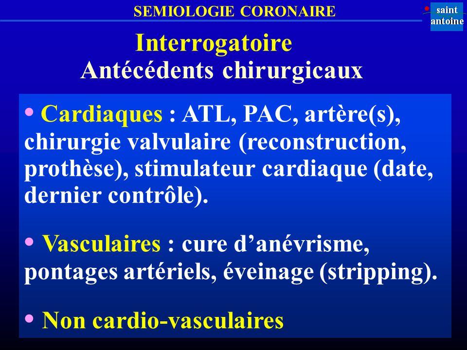 SEMIOLOGIE CORONAIRE Interrogatoire Antécédents chirurgicaux Cardiaques : ATL, PAC, artère(s), chirurgie valvulaire (reconstruction, prothèse), stimul