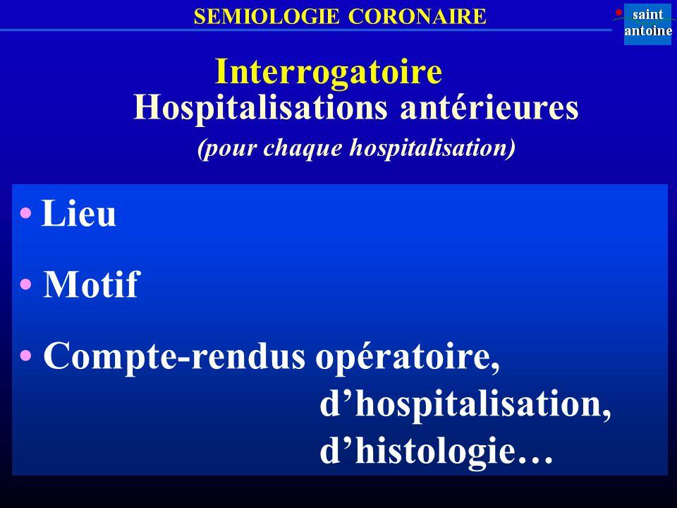 SEMIOLOGIE CORONAIRE Interrogatoire Hospitalisations antérieures (pour chaque hospitalisation) Lieu Motif Compte-rendus opératoire, dhospitalisation,