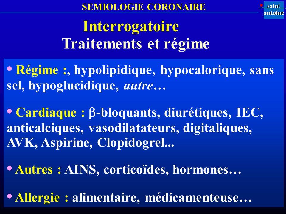 SEMIOLOGIE CORONAIRE Interrogatoire Traitements et régime Régime :, hypolipidique, hypocalorique, sans sel, hypoglucidique, autre… Cardiaque : -bloqua
