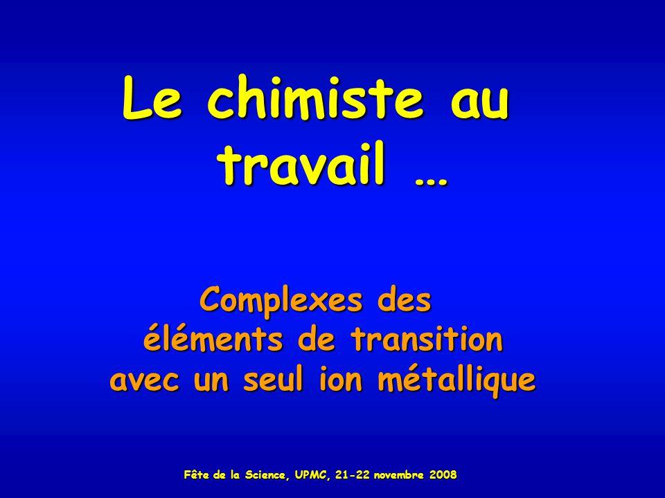 Le chimiste au travail … Complexes des éléments de transition avec un seul ion métallique Fête de la Science, UPMC, 21-22 novembre 2008
