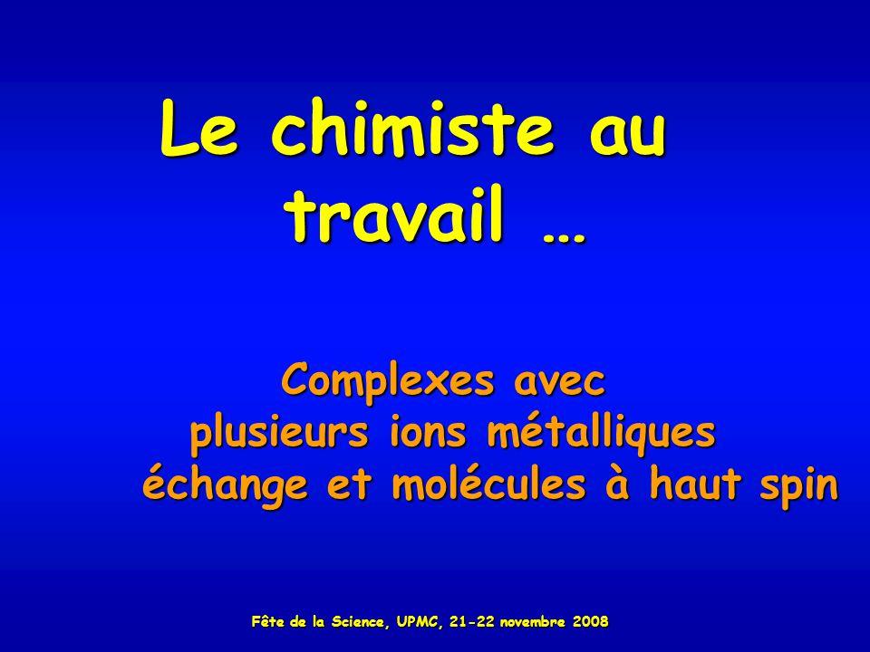 Le chimiste au travail … Complexes avec plusieurs ions métalliques échange et molécules à haut spin échange et molécules à haut spin Fête de la Science, UPMC, 21-22 novembre 2008