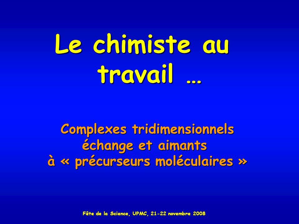 Le chimiste au travail … Complexes tridimensionnels échange et aimants à « précurseurs moléculaires » Fête de la Science, UPMC, 21-22 novembre 2008
