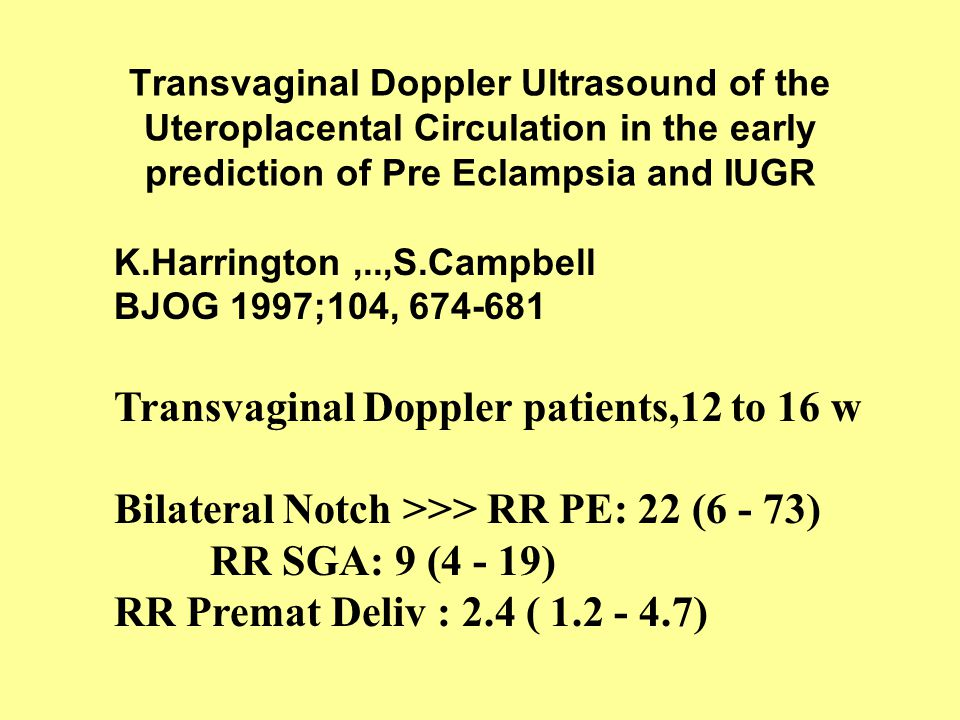 Transvaginal Doppler Ultrasound of the Uteroplacental Circulation in the early prediction of Pre Eclampsia and IUGR K.Harrington,..,S.Campbell BJOG 19