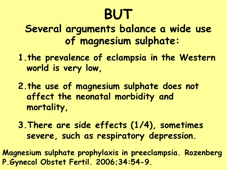 BUT Several arguments balance a wide use of magnesium sulphate: 1.the prevalence of eclampsia in the Western world is very low, 2.the use of magnesium