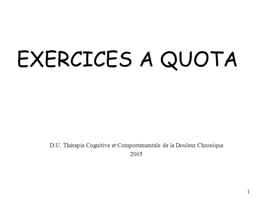 1 EXERCICES A QUOTA D.U. Thérapie Cognitive et Comportementale de la Douleur Chronique 2005
