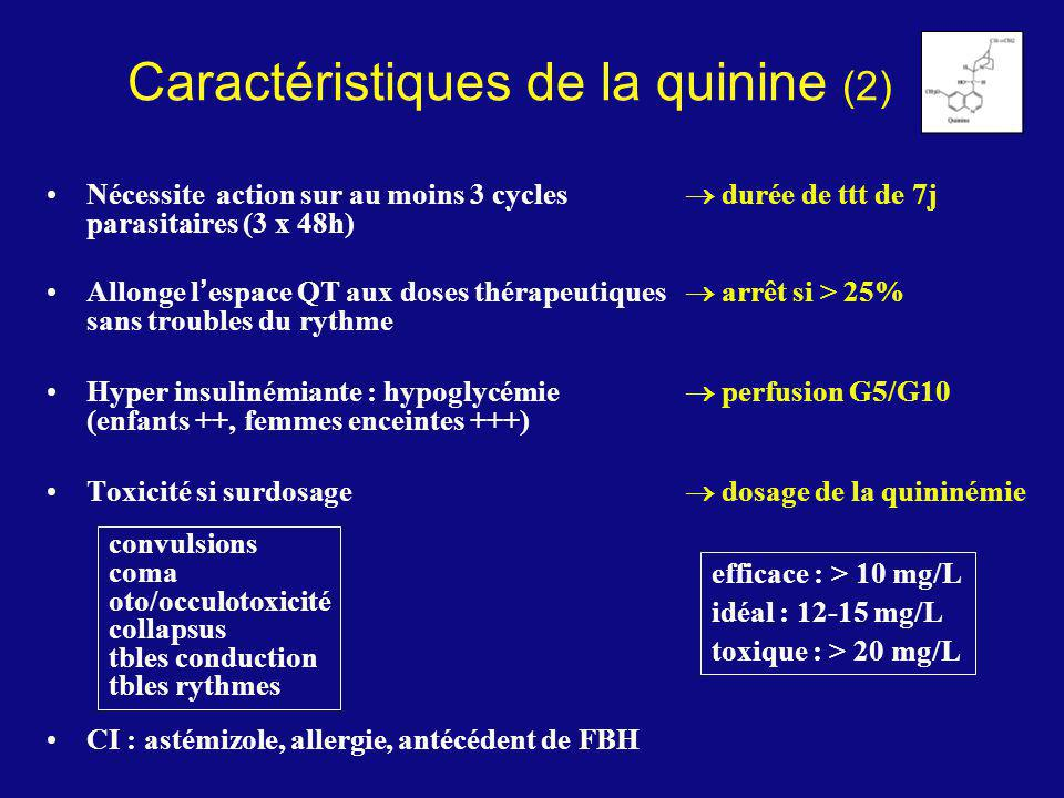 Caractéristiques de la quinine (2) Nécessite action sur au moins 3 cycles durée de ttt de 7j parasitaires (3 x 48h) Allonge l espace QT aux doses thér