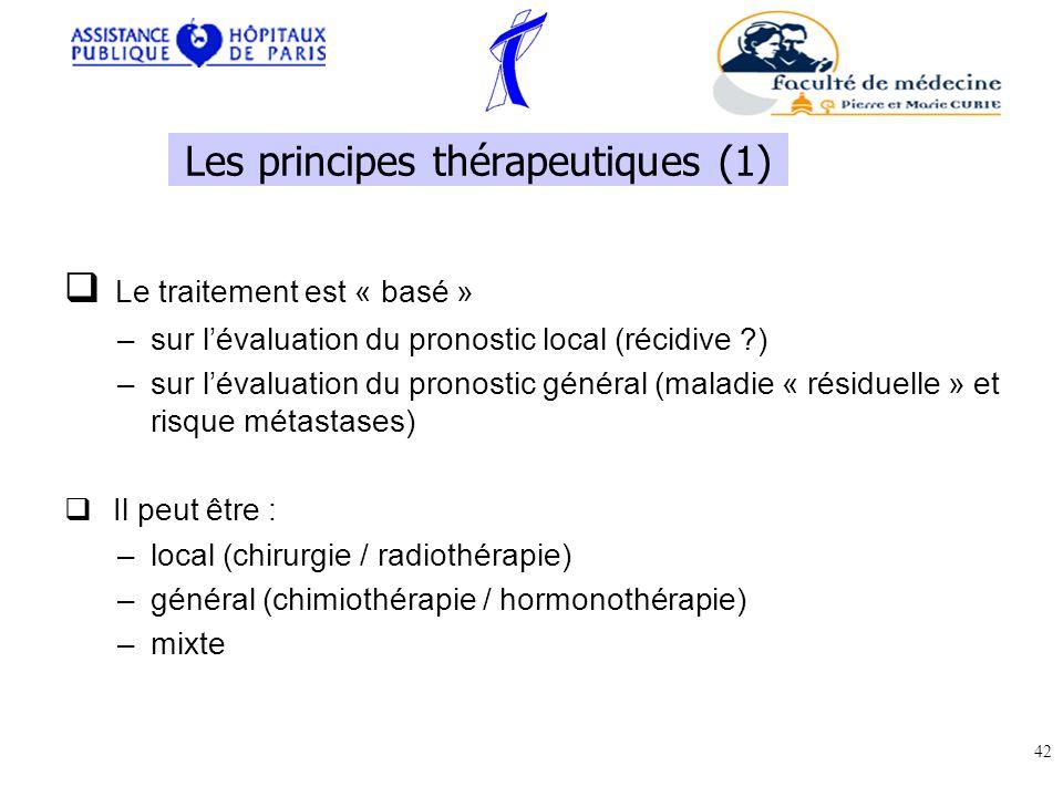 Le traitement est « basé » –sur lévaluation du pronostic local (récidive ?) –sur lévaluation du pronostic général (maladie « résiduelle » et risque métastases) Il peut être : –local (chirurgie / radiothérapie) –général (chimiothérapie / hormonothérapie) –mixte 42 Les principes thérapeutiques (1)